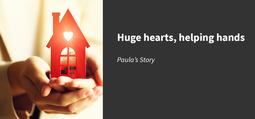 """Picture of hands holding a red house with a heart glowing beside a grey block with the text: """"Huge hearts, helping hands, Paula's Story"""""""